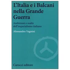 L'Italia e i Balcani nella grande guerra. Ambizioni e realtà dell'imperialismo italiano