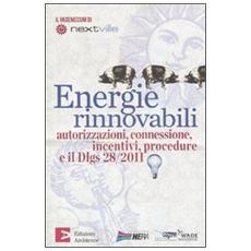 Energie rinnovabili. Autorizzazioni, connessione, incentivi, procedure e il Dlgs 28/2011