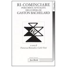 Ri-cominciare. Percorsi e attualità dell'opera di Gaston Bachelard