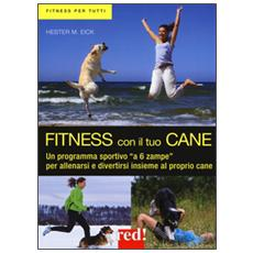 Fitness con il tuo cane. Un programma sportivo «a 6 zampe» per allenarsi e divertirsi insieme al proprio cane