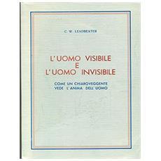 L'uomo visibile e l'uomo invisibile. Come un chiaroveggente vede l'anima dell'uomo. Ediz. illustrata