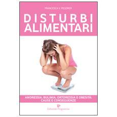 Disturbi alimentari. Anoressia, bulimia, ortoressia e obesità. Cause e conseguenze