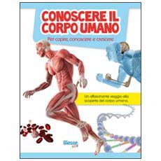 Conoscere il corpo umano. Per capire, conoscere e crescere