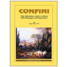 Confini. Arte e letteratura, storia e cultura della Romagna contemporanea. Vol. 50