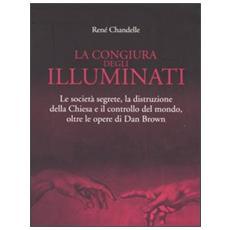 La congiura degli Illuminati. Le società segrete, la distruzione della Chiesa e il controllo del mondo, oltre le opere di Dan Brown