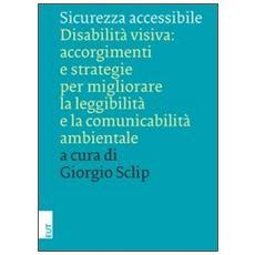 Sicurezza accessibile. Disabilità visiva: accorgimenti e strategie per migliorare la leggibilità e la comunicabilità ambientale