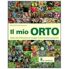 Il mio orto. Guida alla coltivazione di ortaggi, frutta ed erbe aromatiche
