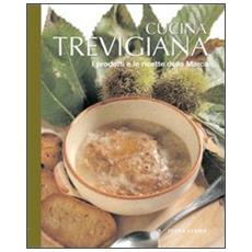 Cucina trevigiana. Prodotti e ricette della Marca