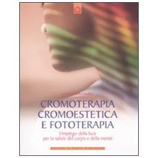 Cromoterapia, cromoestetica e fototerapia. L'impiego della luce per la salute del corpo e della mente