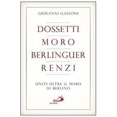 Dossetti, Moro, Berlinguer, Renzi. Uniti oltre il muro di Berlino