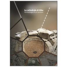 La cattedrale di Alba. Archeologia di un cantiere. Con DVD