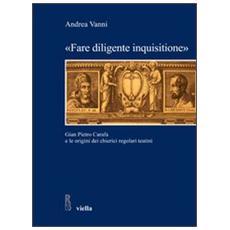 «Fare diligente inquisitione». Gian Pietro Carafa e le origini dei chierici regolari teatini