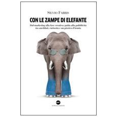 Con le zampe di elefante. Dal marketing alla fase creativa. Guida alla pubblicità tra aneddoti, cusiosità e un pizzico d'ironia