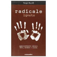 Radicale ignoto. Appassionatamente radicale. Fatti, anedotti e ricordi