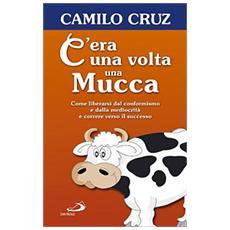 C'era una volta una mucca. Come liberarsi dal conformismo e dalla mediocrità e correre verso il successo
