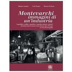 Montevarchi. Immagini di un'industria. Cappellifici e pelifici, cappellaie e cappellai, pelaiole che hanno fatto la storia di una città per oltre 150 anni