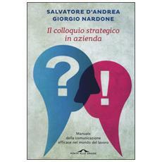Colloquio in azienda. Manuale della comunicazione efficace nel mondo del lavoro (Il)
