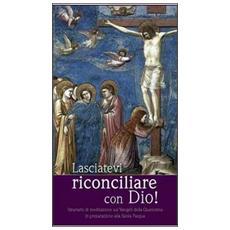 Lasciatevi riconciliare con Dio! Itinerario di mediazione sui Vangeli della Quaresima in preparazione alla Santa Pasqua