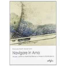 Navigare in Arno. Acque, uomini, e marmi tra Firenze e il mare. Con CD-ROM