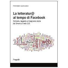 La letteratura al tempo di Facebook. Scrivere, leggere e insegnare storie da Omero al web 2.0