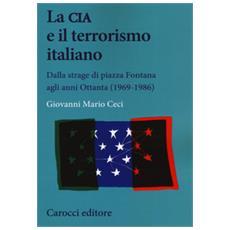 Giovanni Mario Ceci - La Cia E Il Terrorismo Italiano. Dalla Strage Di Piazza Fontana Agli Anni Ottanta (1969-1986)