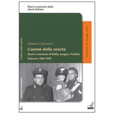 L'uomo della scorta. Storie e memorie di mafia, sangue e fedeltà. Palermo 1987-1993