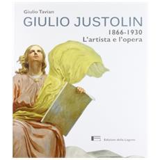 Giulio Justolin. 1866-1930. L'artista e l'opera