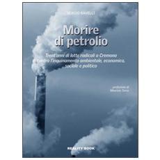 Morire di petrolio. Trent'anni di lotte radicali a Cremona contro l'inquinamento ambientale, economico, sociale e politico