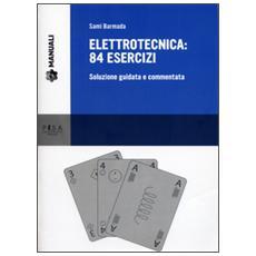 Elettrotecnica: 84 esercizi. Soluzione guidata e commentata
