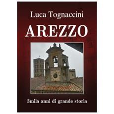 Arezzo. 3mila Anni Di Grande Storia
