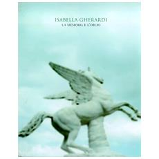 Isabella Gherardi. La memoria e l'oblio. Catalogo della mostra. Ediz. italiana e inglese