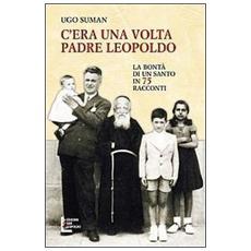 C'era una volta padre Leopoldo. La bontà di un santo in 75 racconti