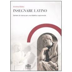 Insegnare latino. Sentieri di ricerca per una didattica ragionevole
