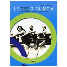 Dee di Olimpia. Cent'anni di traguardi raccontati attraverso i Giochi (Le)