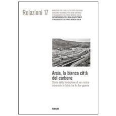 Arsia, la bianca città del carbone. Storia della fondazione di un centro minerario in Istria fra le due guerre