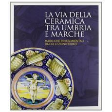 La via della ceramica tra Umbria e Marche. Maioliche rinascimentali da collezioni private