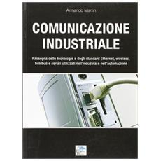 Comunicazione industriale. Rassegna delle tecnologie e degli standard ethernet, wireless, fieldbus e seriali utilizzati nell'industria e nell'automazione
