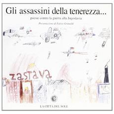 Assassini della tenerezza. Poesie contro la guerra alla Jugoslavia (Gli)