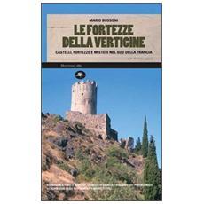 Le fortezze della vertigine. Itinerari tra castelli e luoghi del mistero in Francia e in Italia