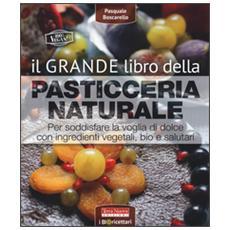 Grande libro della pasticceria naturale. Per soddisfare la voglia di dolce con ingredienti vegetali, bio e salutari (Il)