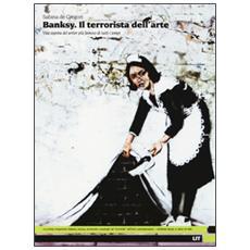 Banksy. Il terrorista dell'arte. Vita segreta del writer più famoso di tutti i tempi