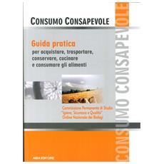 Consumo consapevole. Guida pratica per acquistare, trasportare, conservare, cucinare e consumare gli alimenti