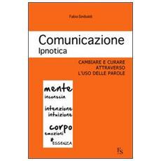 Comunicazione ipnotica. Cambiare e curare attraverso l'uso delle parole