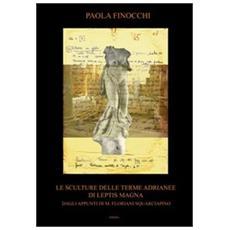 Le sculture dalle terme Adrianee di Leptis Magna. Dagli appunti di M. Floriani Squarciapino. Ediz. a colori
