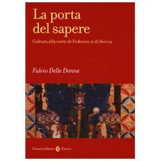 Fulvio Delle Donne - La Porta Del Sapere. Cultura Alla Corte Di Federico Ii Di Svevia