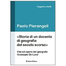 Storia di un docente di geografia del secolo scorso. (Vita ed opere d el geografo Giuseppe De Luca)