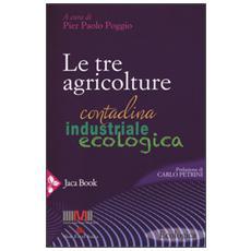 Tre agricolture. Contadina, industriale, ecologica (Le)
