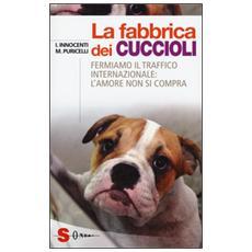 Fabbrica dei cuccioli. Fermiamo il traffico internazionale: l'amore non si compra (La)