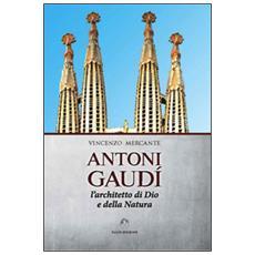 Antoni Gaudì. L'architetto di Dio e della natura