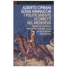 I politicamente scorretti nel Medioevo. Vagabondi, prostitute, imbroglioni, sodomiti, usurai ed altri irregolari della Toscana